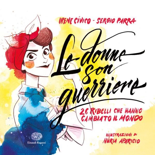 Le donne son guerriere - 26 ribelli che hanno cambiato il mondo - Cívico e Parra/Aparicio | Einaudi Ragazzi | 9788866563860