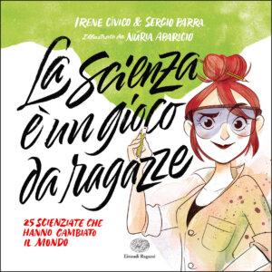 La scienza è un gioco da ragazze - 25 scienziate che hanno cambiato il mondo - Cívico e Parra-Aparicio - Einaudi Ragazzi - 9788866564737
