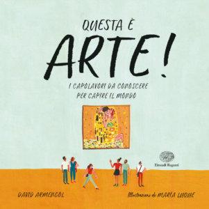 Questa è arte! I capolavori da conoscere per capire il mondo - Armengol/Luque | Einaudi Ragazzi
